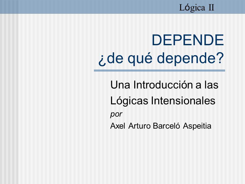 DEPENDE ¿de qué depende? Una Introducción a las Lógicas Intensionales por Axel Arturo Barceló Aspeitia L ó gica II