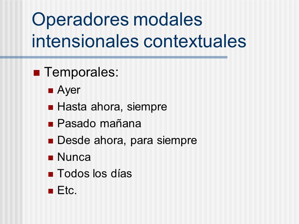 Operadores modales intensionales contextuales Temporales: Ayer Hasta ahora, siempre Pasado mañana Desde ahora, para siempre Nunca Todos los días Etc.