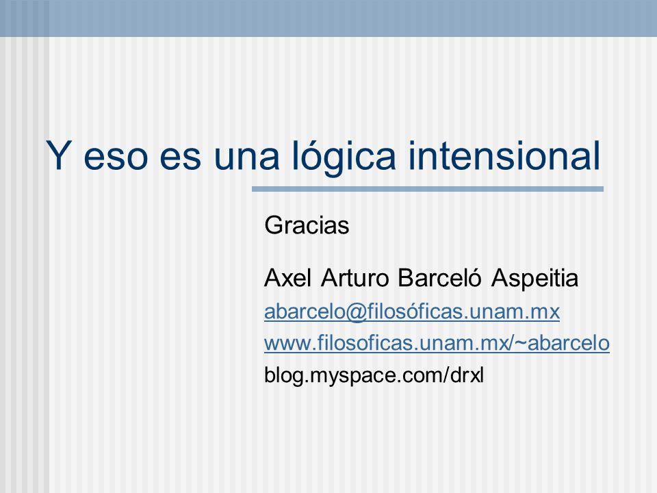 Y eso es una lógica intensional Gracias Axel Arturo Barceló Aspeitia abarcelo@filosóficas.unam.mx www.filosoficas.unam.mx/~abarcelo blog.myspace.com/d