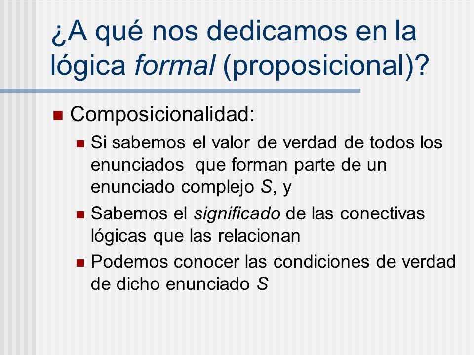 ¿A qué nos dedicamos en la lógica formal (proposicional)? Composicionalidad: Si sabemos el valor de verdad de todos los enunciados que forman parte de