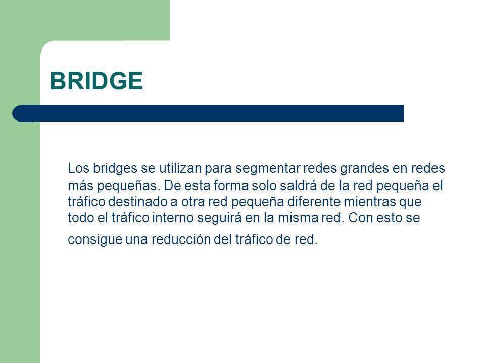 BRIDGE Los bridges se utilizan para segmentar redes grandes en redes más pequeñas. De esta forma solo saldrá de la red pequeña el tráfico destinado a