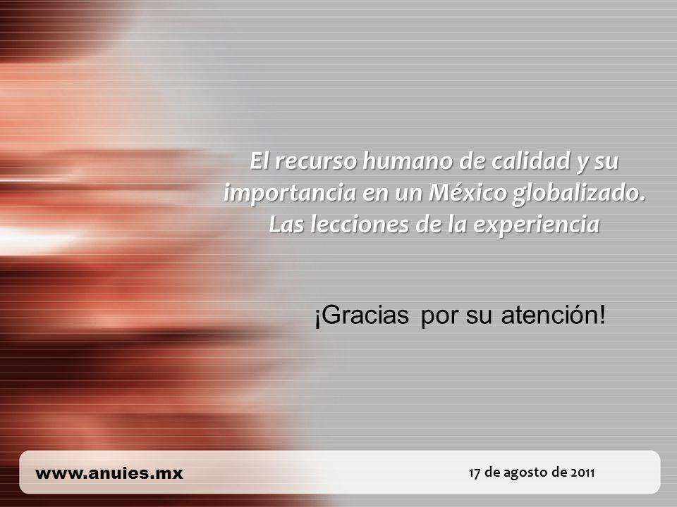 17 de agosto de 2011 www.anuies.mx El recurso humano de calidad y su importancia en un México globalizado. Las lecciones de la experiencia ¡Gracias po
