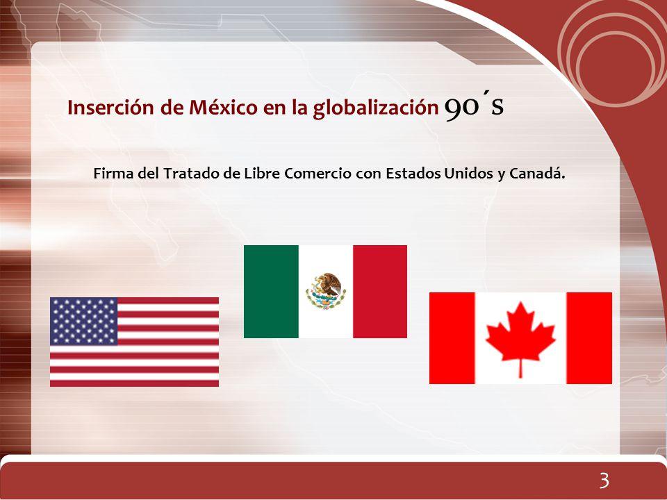 Inserción de México en la globalización 90´s Firma del Tratado de Libre Comercio con Estados Unidos y Canadá. 3