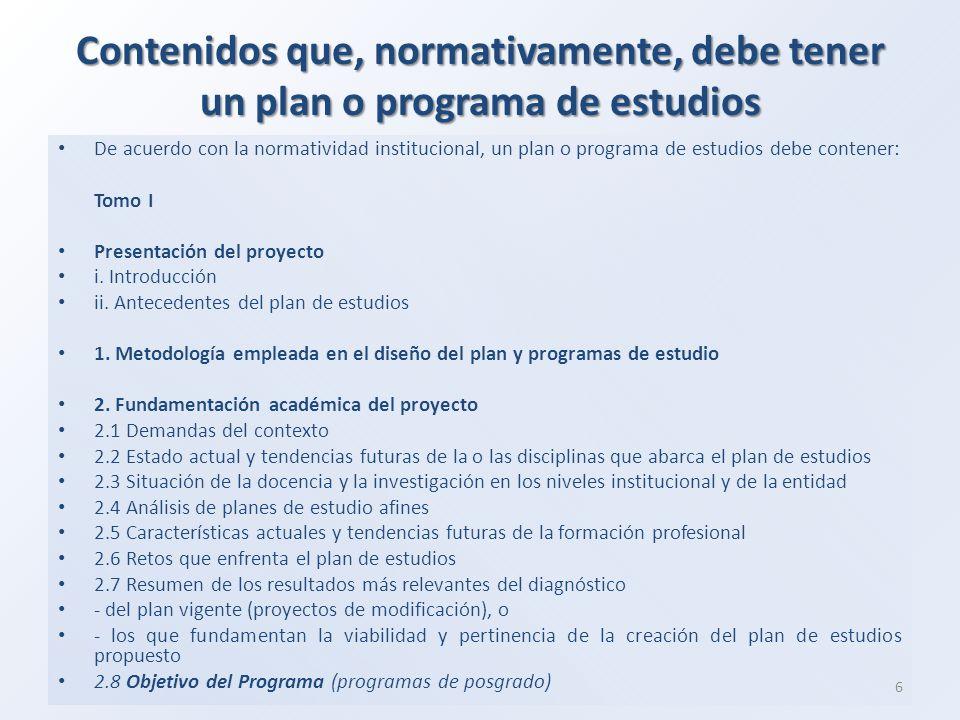 Contenidos que, normativamente, debe tener un plan o programa de estudios De acuerdo con la normatividad institucional, un plan o programa de estudios debe contener: Tomo I Presentación del proyecto i.
