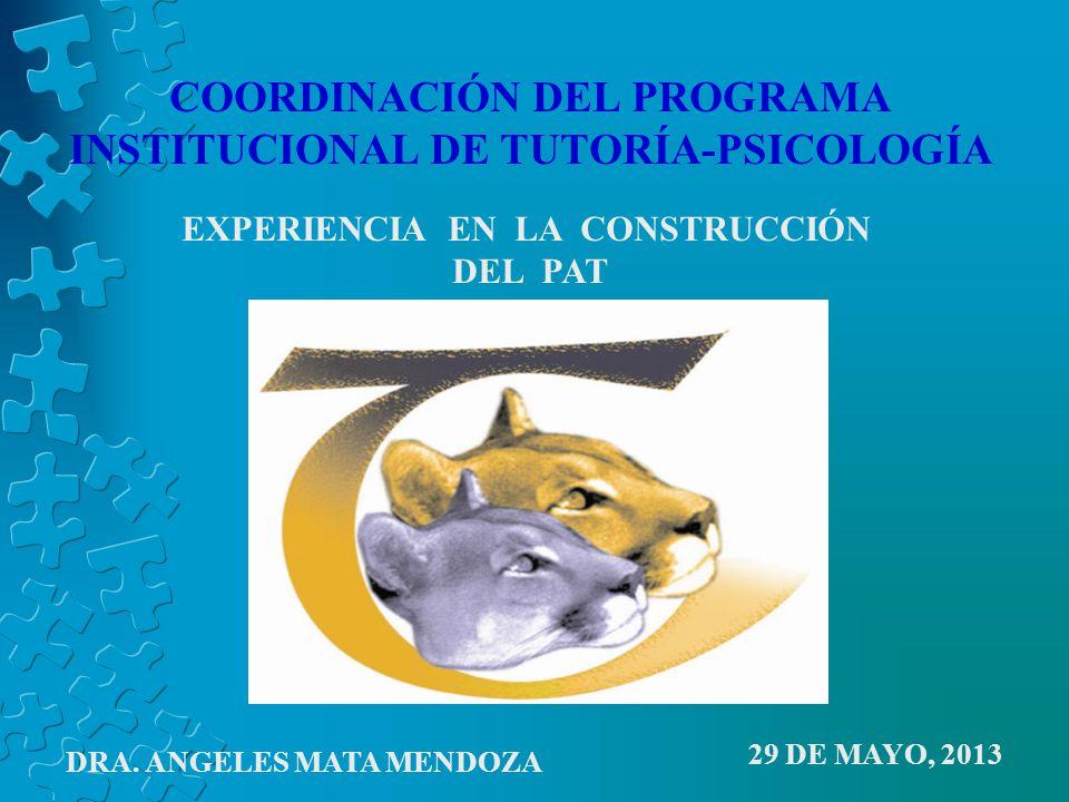COORDINACIÓN DEL PROGRAMA INSTITUCIONAL DE TUTORÍA-PSICOLOGÍA EXPERIENCIA EN LA CONSTRUCCIÓN DEL PAT 29 DE MAYO, 2013 DRA.
