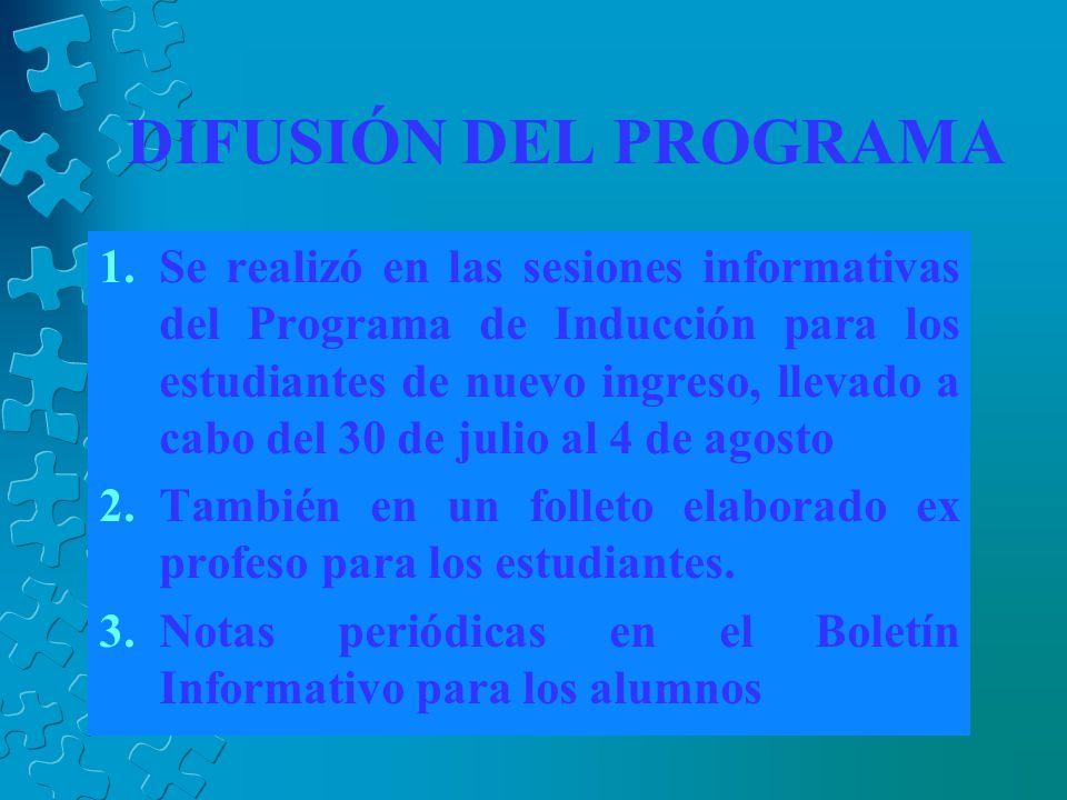 DIFUSIÓN DEL PROGRAMA 1.Se realizó en las sesiones informativas del Programa de Inducción para los estudiantes de nuevo ingreso, llevado a cabo del 30 de julio al 4 de agosto 2.También en un folleto elaborado ex profeso para los estudiantes.