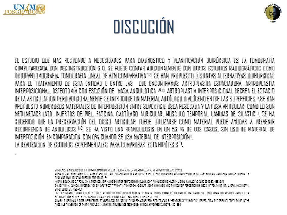 DISCUCIÓN GUNDLACH K ANKYLOSIS OF THE TEMPOROMANDIBULAR JOINT. JOURNAL OF CRANIO-MAXILLO-FACIAL SURGERY 2010;38: 122-130 ADEBAYO S, ALUKO B, ADEMOLA A