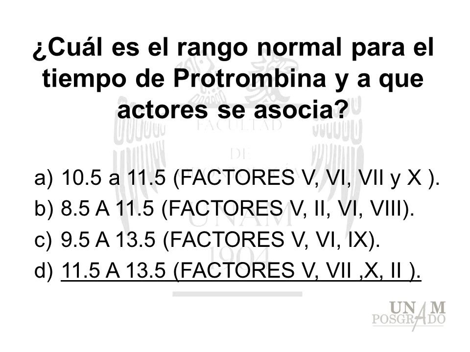 ¿Cuál es el rango normal para el tiempo de Protrombina y a que actores se asocia? a)10.5 a 11.5 (FACTORES V, VI, VII y X ). b)8.5 A 11.5 (FACTORES V,