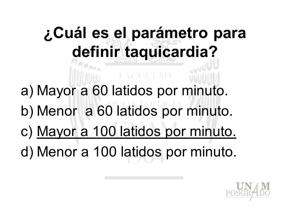 ¿Cuál es el parámetro para definir taquicardia? a)Mayor a 60 latidos por minuto. b)Menor a 60 latidos por minuto. c)Mayor a 100 latidos por minuto. d)