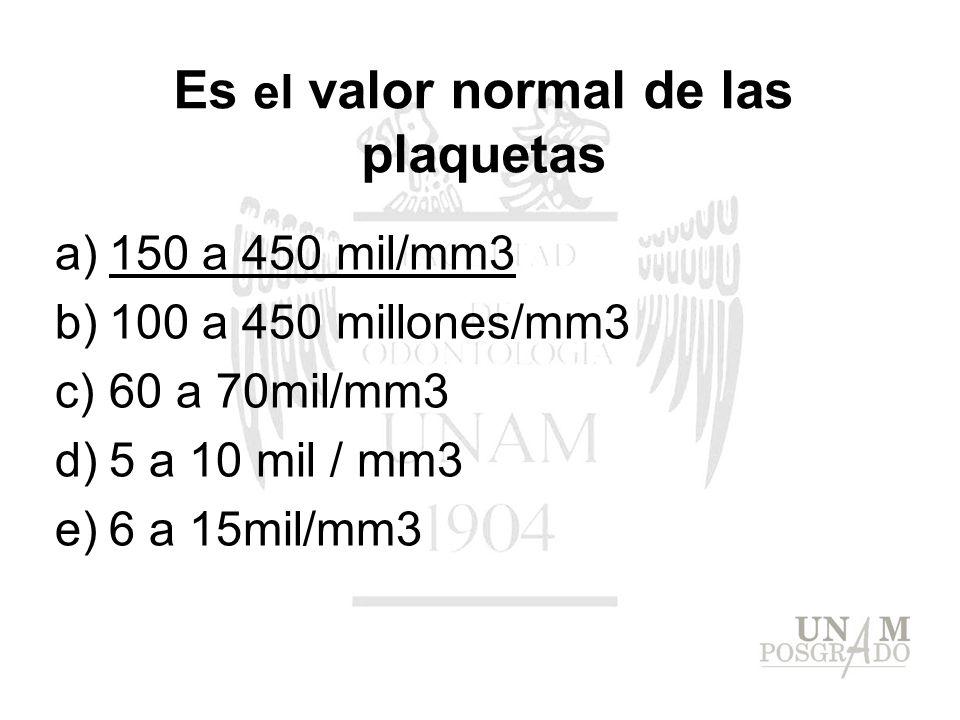 Es el valor normal de las plaquetas a)150 a 450 mil/mm3 b)100 a 450 millones/mm3 c)60 a 70mil/mm3 d)5 a 10 mil / mm3 e)6 a 15mil/mm3