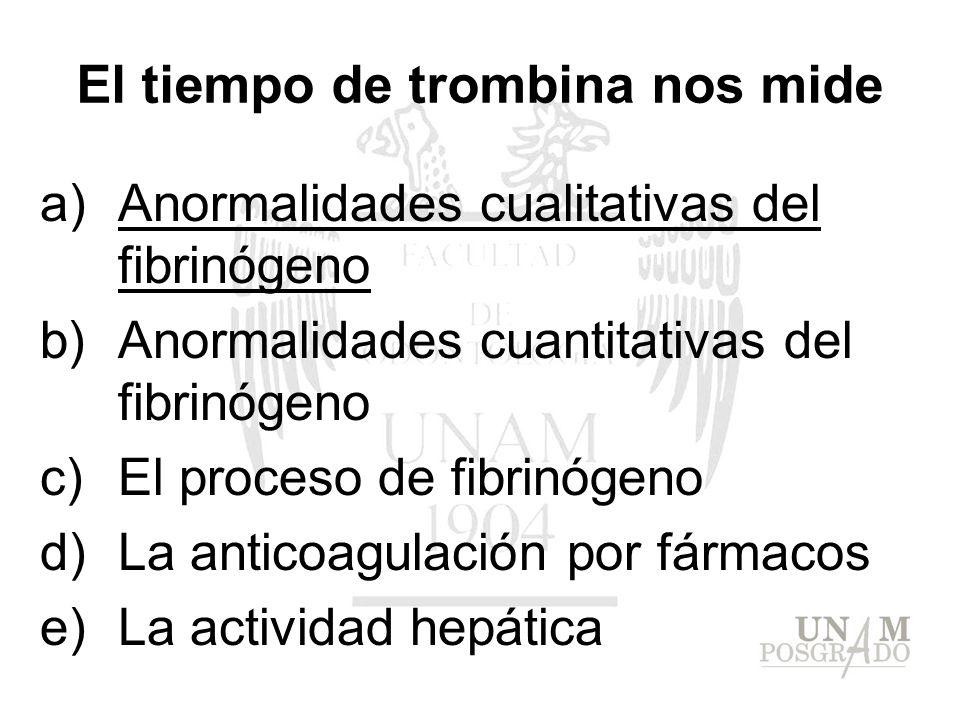El tiempo de trombina nos mide a)Anormalidades cualitativas del fibrinógeno b)Anormalidades cuantitativas del fibrinógeno c)El proceso de fibrinógeno