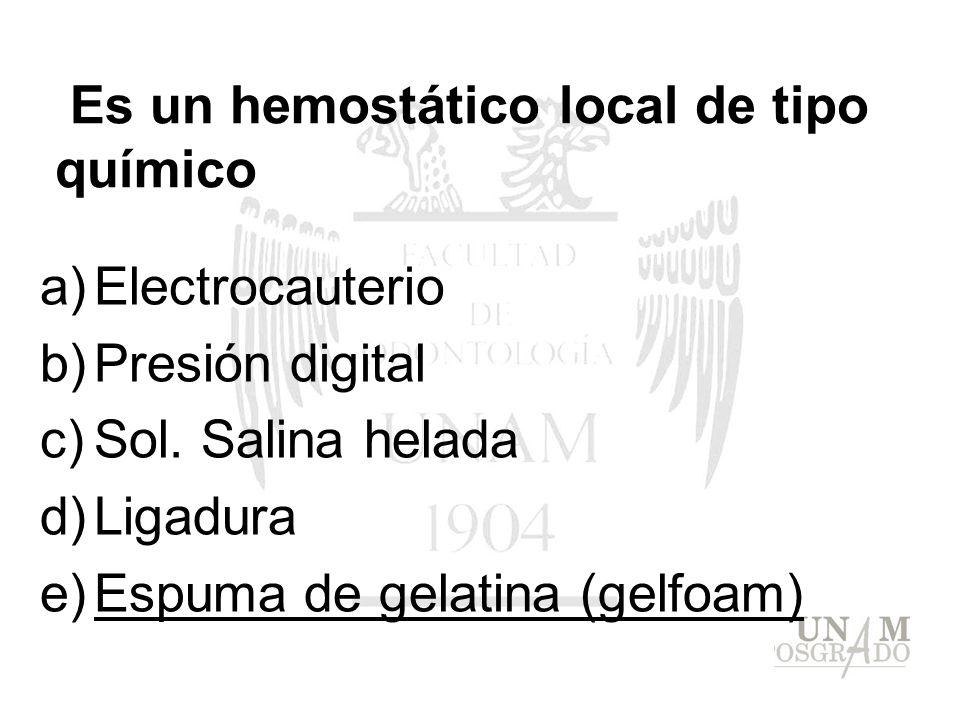 Es un hemostático local de tipo químico a)Electrocauterio b)Presión digital c)Sol. Salina helada d)Ligadura e)Espuma de gelatina (gelfoam)