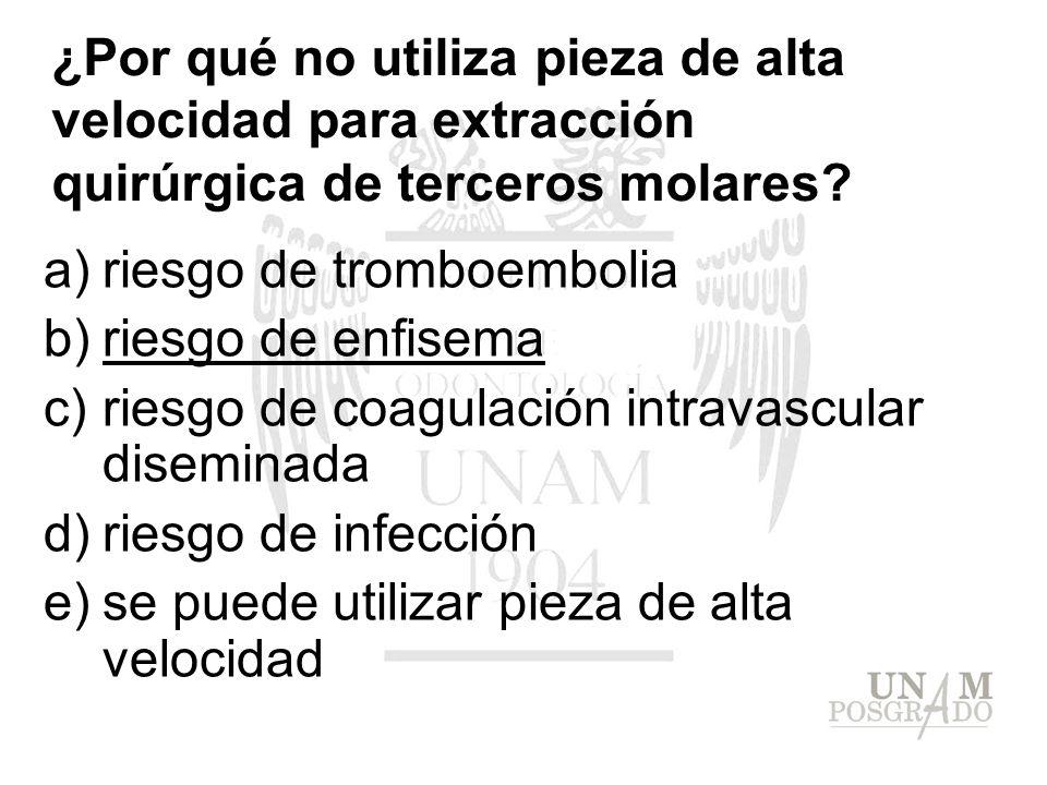 ¿Por qué no utiliza pieza de alta velocidad para extracción quirúrgica de terceros molares? a)riesgo de tromboembolia b)riesgo de enfisema c)riesgo de