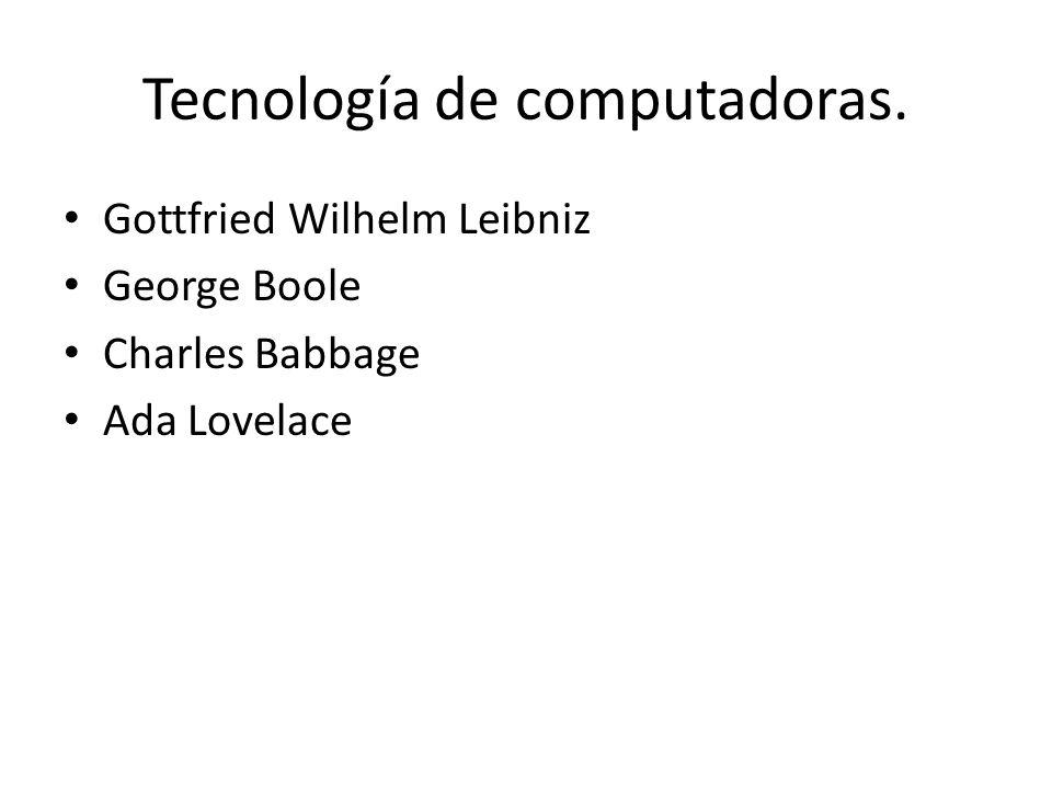 Tecnología de computadoras. Gottfried Wilhelm Leibniz George Boole Charles Babbage Ada Lovelace