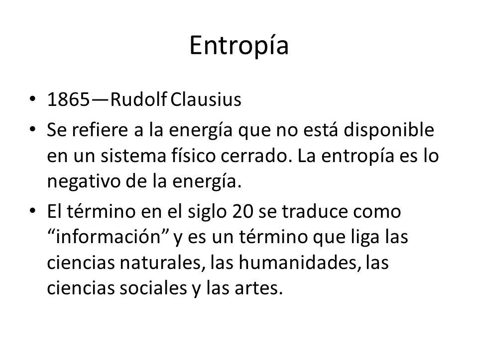 Entropía 1865Rudolf Clausius Se refiere a la energía que no está disponible en un sistema físico cerrado. La entropía es lo negativo de la energía. El