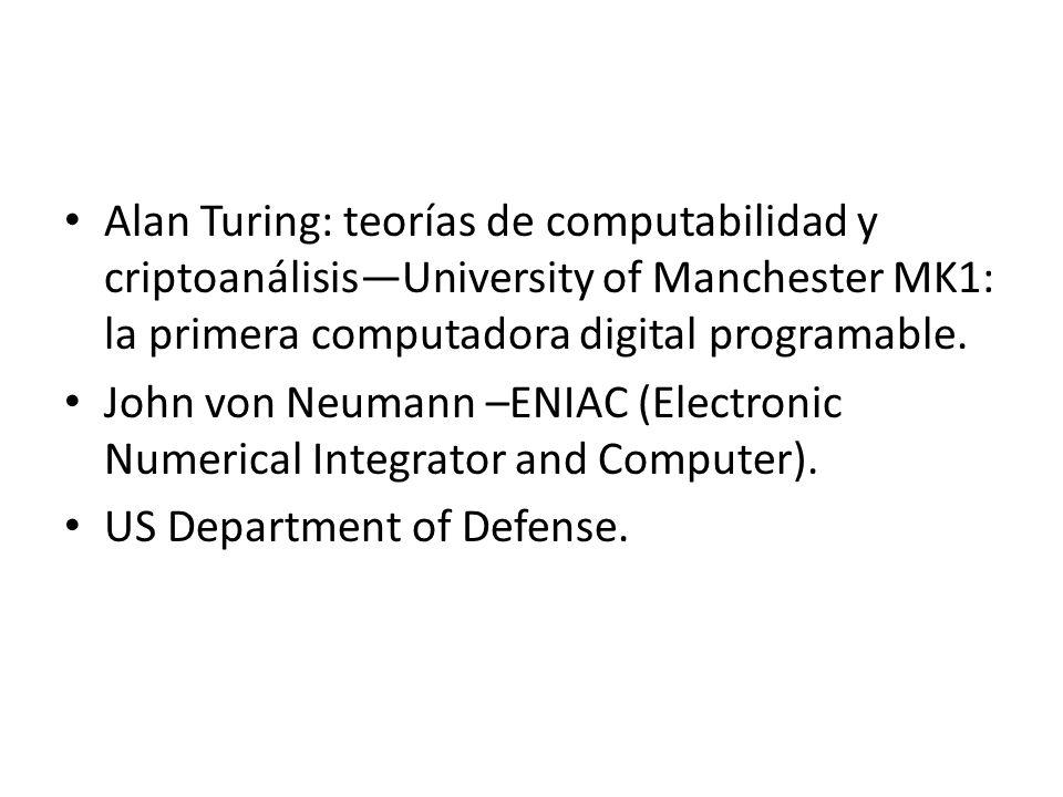 Alan Turing: teorías de computabilidad y criptoanálisisUniversity of Manchester MK1: la primera computadora digital programable. John von Neumann –ENI