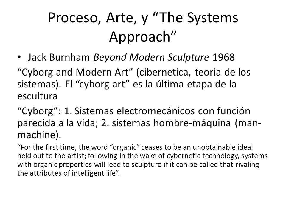 Proceso, Arte, y The Systems Approach Jack Burnham Beyond Modern Sculpture 1968 Cyborg and Modern Art (cibernetica, teoria de los sistemas). El cyborg