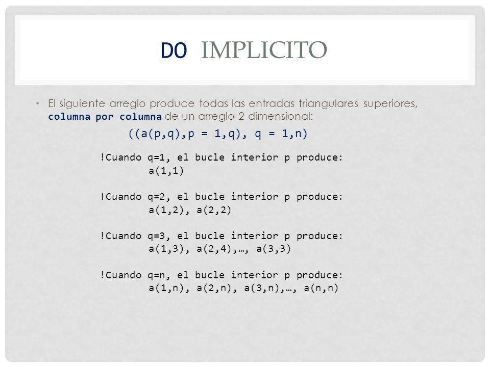 DO IMPLICITO El siguiente arreglo produce todas las entradas triangulares superiores, columna por columna de un arreglo 2-dimensional: ((a(p,q),p = 1,q), q = 1,n) !Cuando q=1, el bucle interior p produce: a(1,1) !Cuando q=2, el bucle interior p produce: a(1,2), a(2,2) !Cuando q=3, el bucle interior p produce: a(1,3), a(2,4),…, a(3,3) !Cuando q=n, el bucle interior p produce: a(1,n), a(2,n), a(3,n),…, a(n,n)