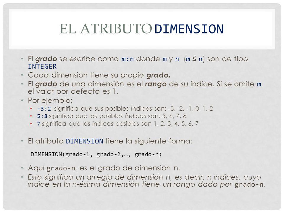 EL ATRIBUTO DIMENSION Algunos ejemplos: DIMENSION(-1:1) !Es un arreglo 1-dimensional con índices posibles !-1,0,1 DIMENSION(0:2,3) !Es un arreglo 2-dimensional, es decir una !tabla.