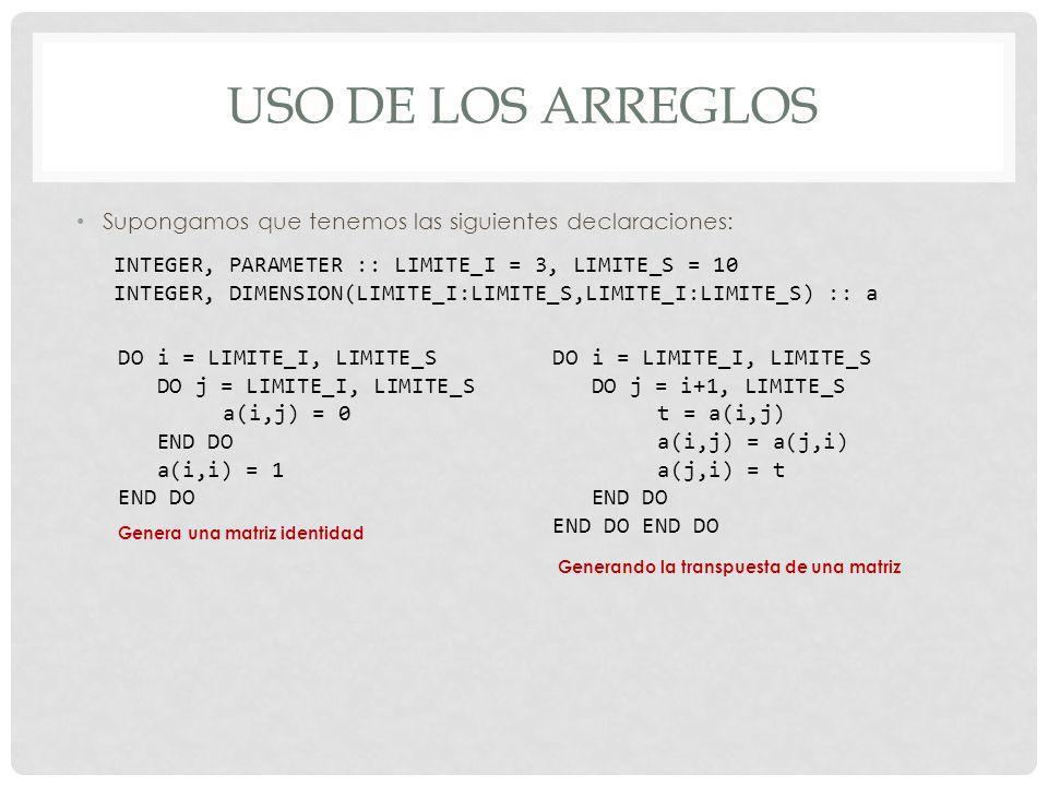USO DE LOS ARREGLOS Supongamos que tenemos las siguientes declaraciones: INTEGER, PARAMETER :: LIMITE_I = 3, LIMITE_S = 10 INTEGER, DIMENSION(LIMITE_I:LIMITE_S,LIMITE_I:LIMITE_S) :: a DO i = LIMITE_I, LIMITE_S DO j = LIMITE_I, LIMITE_S a(i,j) = 0 END DO a(i,i) = 1 END DO Genera una matriz identidad DO i = LIMITE_I, LIMITE_S DO j = i+1, LIMITE_S t = a(i,j) a(i,j) = a(j,i) a(j,i) = t END DO Generando la transpuesta de una matriz