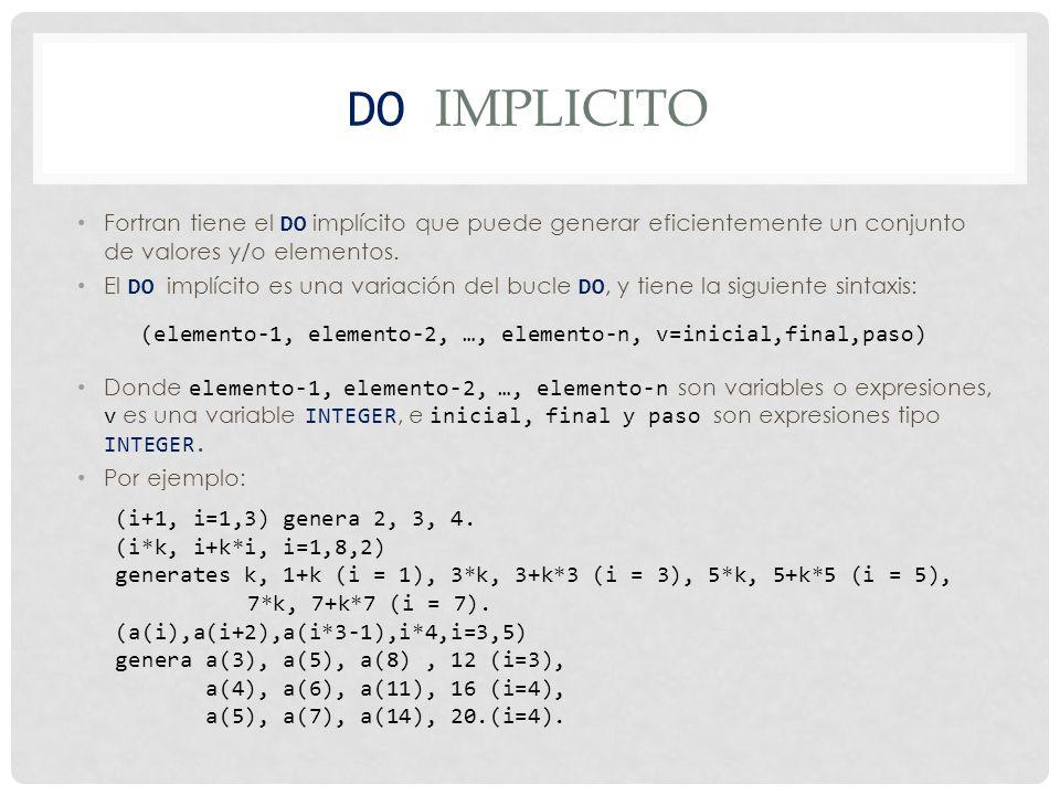 DO IMPLICITO El DO implícito puede ser anidado (i*k,(j*j,i*j,j=1,3), i=2,4) En la expresión de arriba (j*j,i*j,j=1,3) en el bucle implícito i.