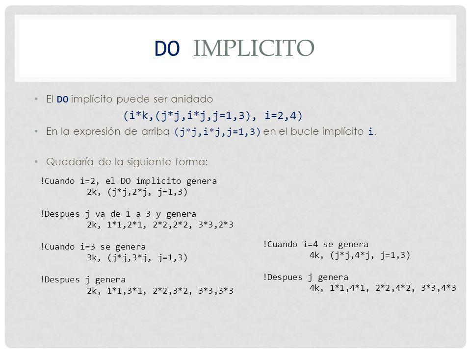 DO IMPLICITO El siguiente arreglo produce todas las entradas triangulares superiores, fila por fila de un arreglo 2-dimensional: ((a(p,q),q = p,n), p = 1,n) !Cuando p=1, el bucle interior q produce: a(1,1), a(1,2),…, a(1,n) !Cuando p=2, el bucle interior q produce: a(2,2), a(2,3),…, a(2,n) !Cuando p=3, el bucle interior q produce: a(3,3), a(3,4),…, a(3,n) !Cuando p=n, el bucle interior q produce: a(n,n)