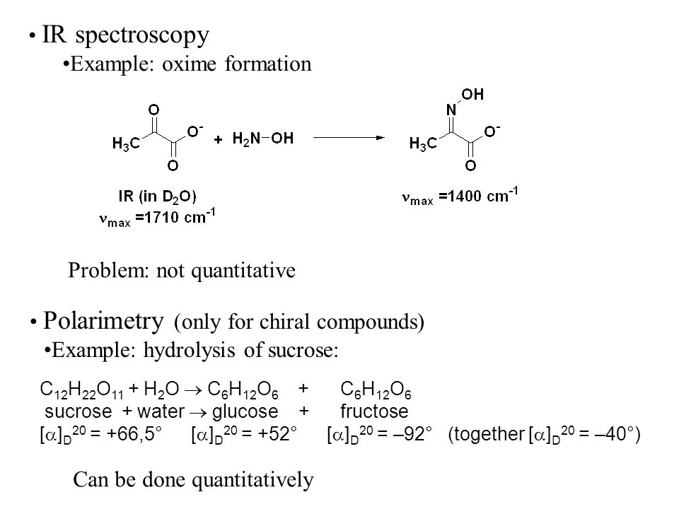 IR spectroscopy Example: oxime formation Problem: not quantitative Polarimetry (only for chiral compounds) Example: hydrolysis of sucrose: C 12 H 22 O 11 + H 2 O C 6 H 12 O 6 + C 6 H 12 O 6 sucrose + water glucose + fructose [ ] D 20 = +66,5° [ ] D 20 = +52° [ ] D 20 = –92° (together [ ] D 20 = –40°) Can be done quantitatively