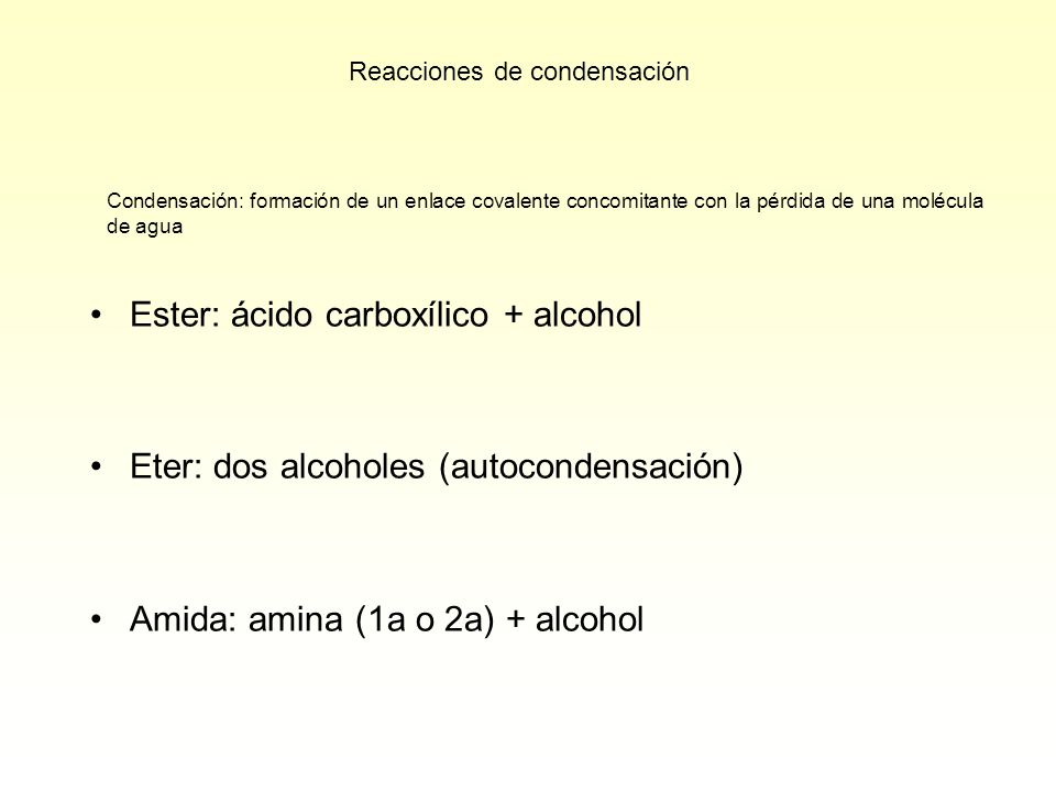 Condensación: formación de un enlace covalente concomitante con la pérdida de una molécula de agua Ester: ácido carboxílico + alcohol Eter: dos alcoholes (autocondensación) Amida: amina (1a o 2a) + alcohol Reacciones de condensación