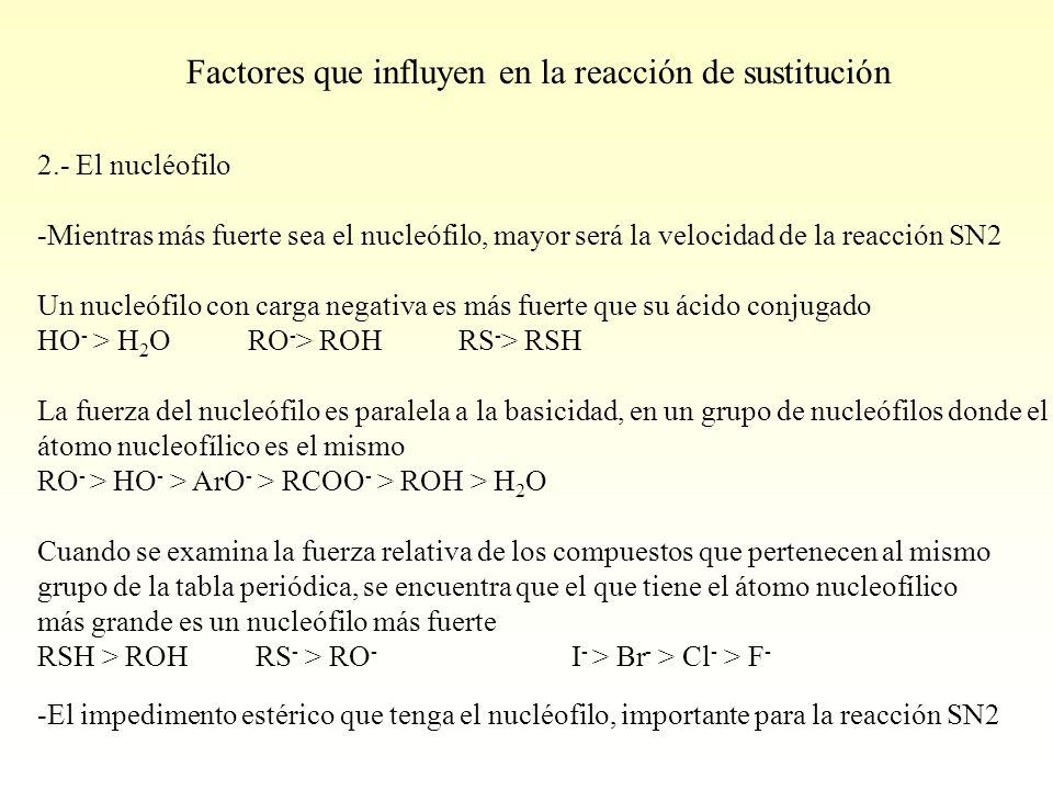2.- El nucléofilo -Mientras más fuerte sea el nucleófilo, mayor será la velocidad de la reacción SN2 Un nucleófilo con carga negativa es más fuerte que su ácido conjugado HO - > H 2 O RO - > ROH RS - > RSH La fuerza del nucleófilo es paralela a la basicidad, en un grupo de nucleófilos donde el átomo nucleofílico es el mismo RO - > HO - > ArO - > RCOO - > ROH > H 2 O Cuando se examina la fuerza relativa de los compuestos que pertenecen al mismo grupo de la tabla periódica, se encuentra que el que tiene el átomo nucleofílico más grande es un nucleófilo más fuerte RSH > ROH RS - > RO - I - > Br - > Cl - > F - -El impedimento estérico que tenga el nucléofilo, importante para la reacción SN2 Factores que influyen en la reacción de sustitución