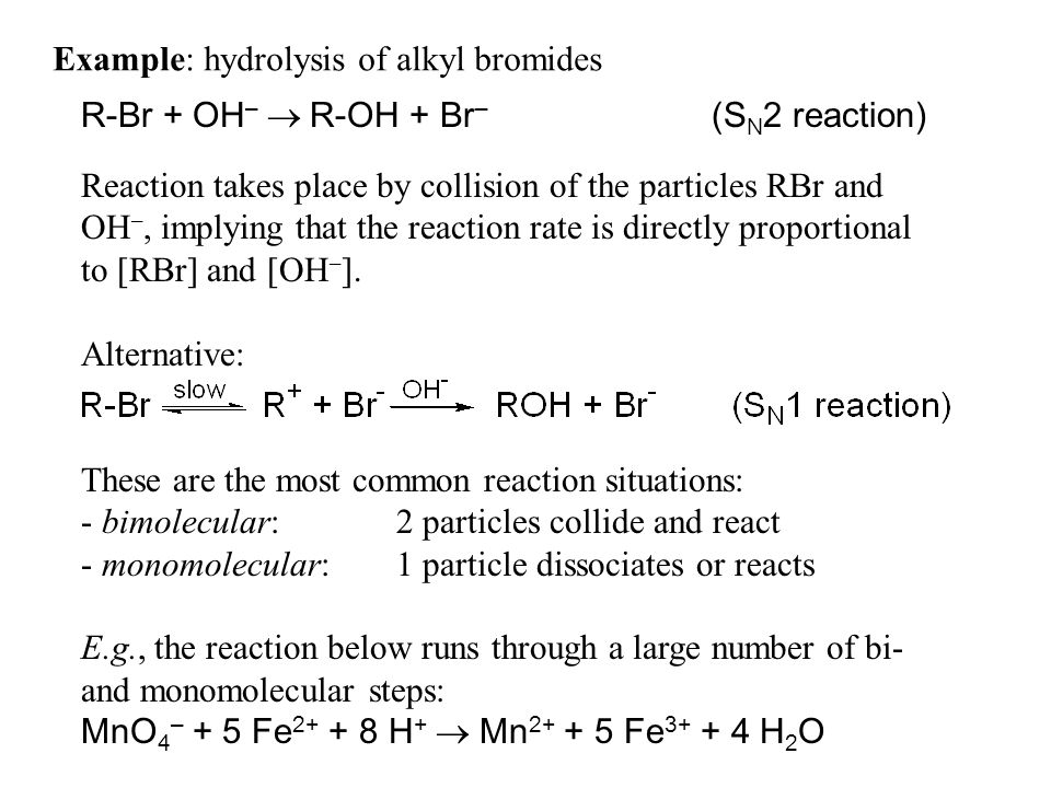 Example: hydrolysis of alkyl bromides R-Br + OH – R-OH + Br – (S N 2 reaction) Reaction takes place by collision of the particles RBr and OH –, implying that the reaction rate is directly proportional to [RBr] and [OH – ].