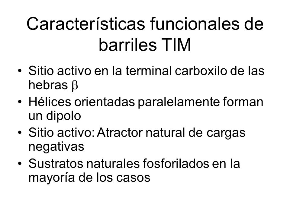 Características funcionales de barriles TIM Sitio activo en la terminal carboxilo de las hebras Hélices orientadas paralelamente forman un dipolo Sitio activo: Atractor natural de cargas negativas Sustratos naturales fosforilados en la mayoría de los casos