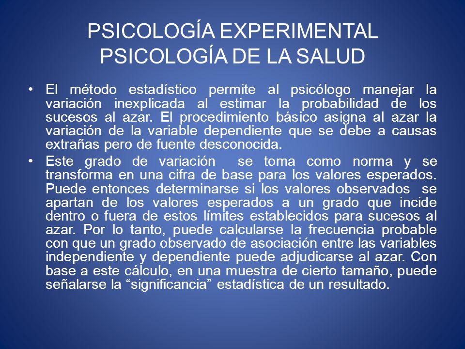 PSICOLOGÍA EXPERIMENTAL PSICOLOGÍA DE LA SALUD El método estadístico permite al psicólogo manejar la variación inexplicada al estimar la probabilidad de los sucesos al azar.