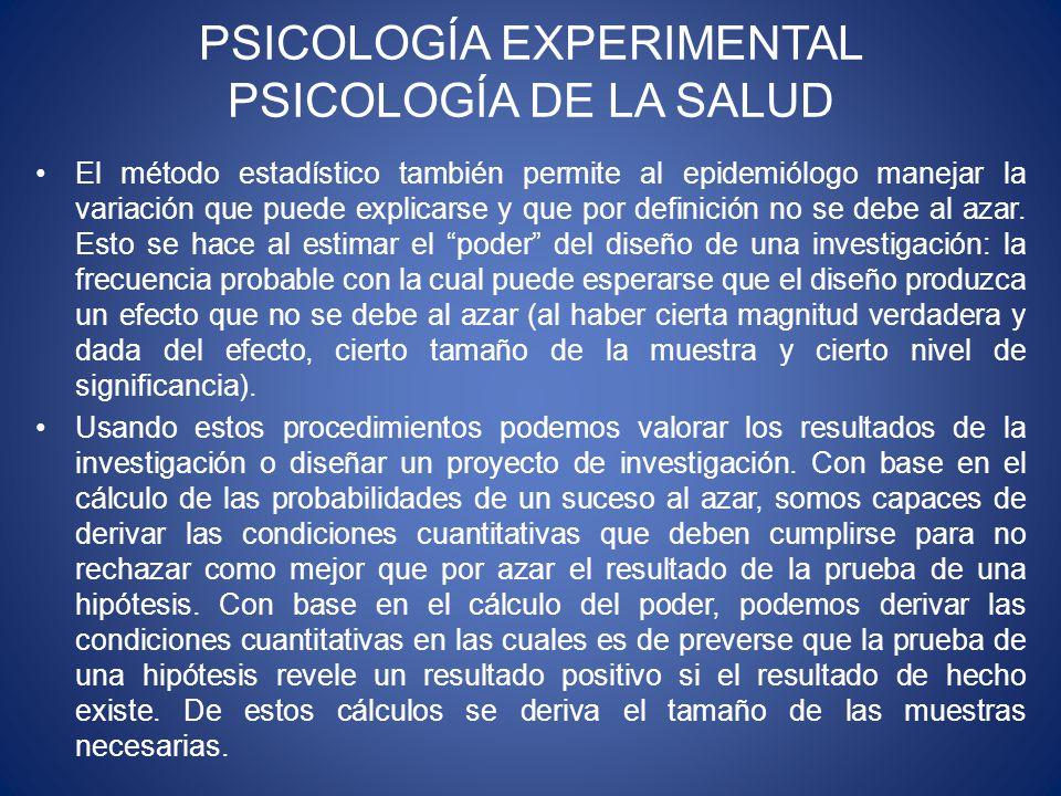PSICOLOGÍA EXPERIMENTAL PSICOLOGÍA DE LA SALUD El método estadístico también permite al epidemiólogo manejar la variación que puede explicarse y que por definición no se debe al azar.