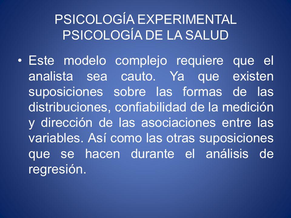 PSICOLOGÍA EXPERIMENTAL PSICOLOGÍA DE LA SALUD Este modelo complejo requiere que el analista sea cauto.