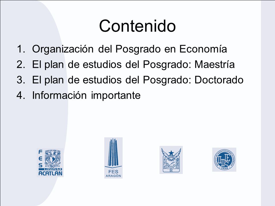 Contenido 1.Organización del Posgrado en Economía 2.El plan de estudios del Posgrado: Maestría 3.El plan de estudios del Posgrado: Doctorado 4.Informa