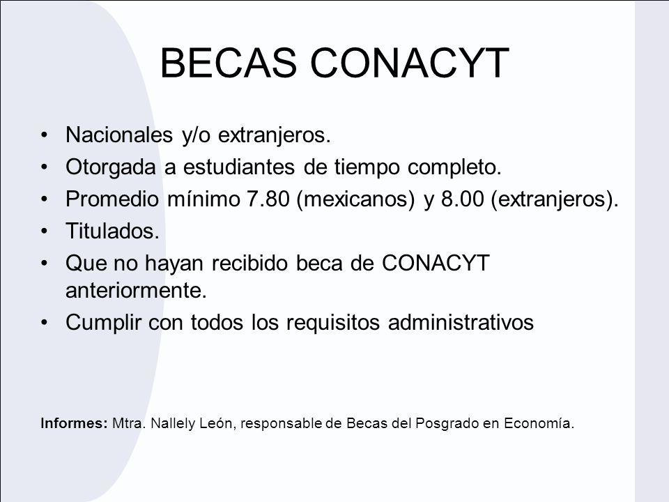 BECAS CONACYT Nacionales y/o extranjeros. Otorgada a estudiantes de tiempo completo. Promedio mínimo 7.80 (mexicanos) y 8.00 (extranjeros). Titulados.