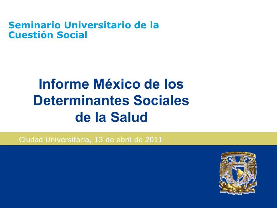 Seminario Universitario de la Cuestión Social Ciudad Universitaria, 13 de abril de 2011 Informe México de los Determinantes Sociales de la Salud