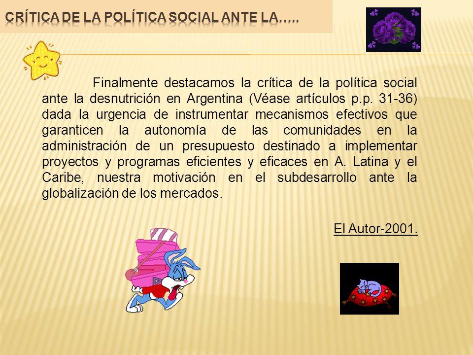 Finalmente destacamos la crítica de la política social ante la desnutrición en Argentina (Véase artículos p.p. 31-36) dada la urgencia de instrumentar