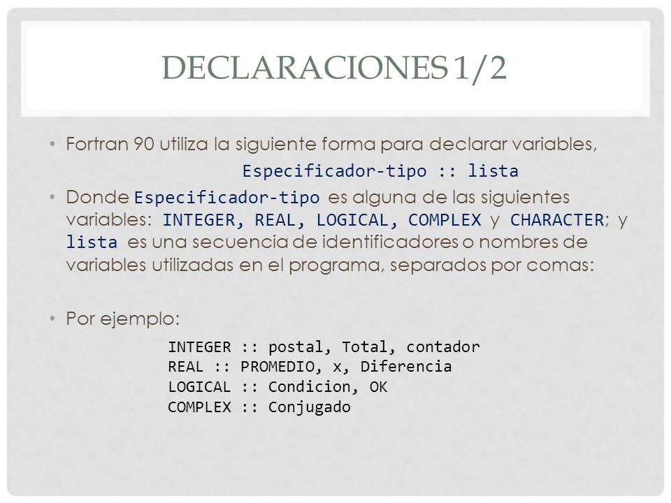 DECLARACIONES 1/2 Fortran 90 utiliza la siguiente forma para declarar variables, Especificador-tipo :: lista Donde Especificador-tipo es alguna de las siguientes variables: INTEGER, REAL, LOGICAL, COMPLEX y CHARACTER ; y lista es una secuencia de identificadores o nombres de variables utilizadas en el programa, separados por comas: Por ejemplo: INTEGER :: postal, Total, contador REAL :: PROMEDIO, x, Diferencia LOGICAL :: Condicion, OK COMPLEX :: Conjugado