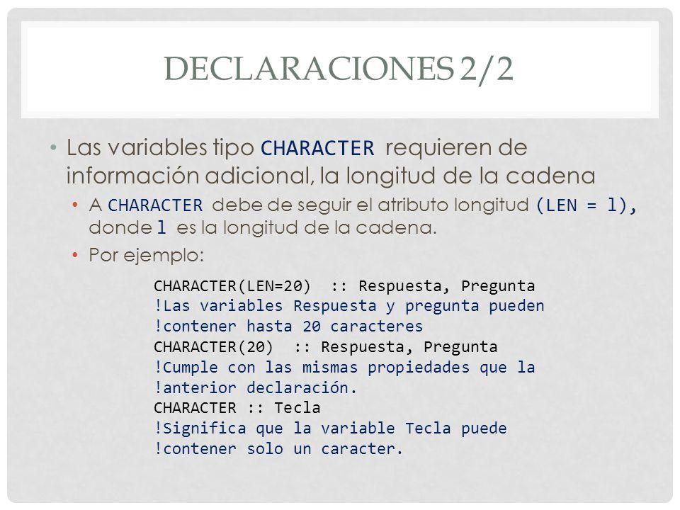 DECLARACIONES 2/2 Las variables tipo CHARACTER requieren de información adicional, la longitud de la cadena A CHARACTER debe de seguir el atributo longitud (LEN = l), donde l es la longitud de la cadena.