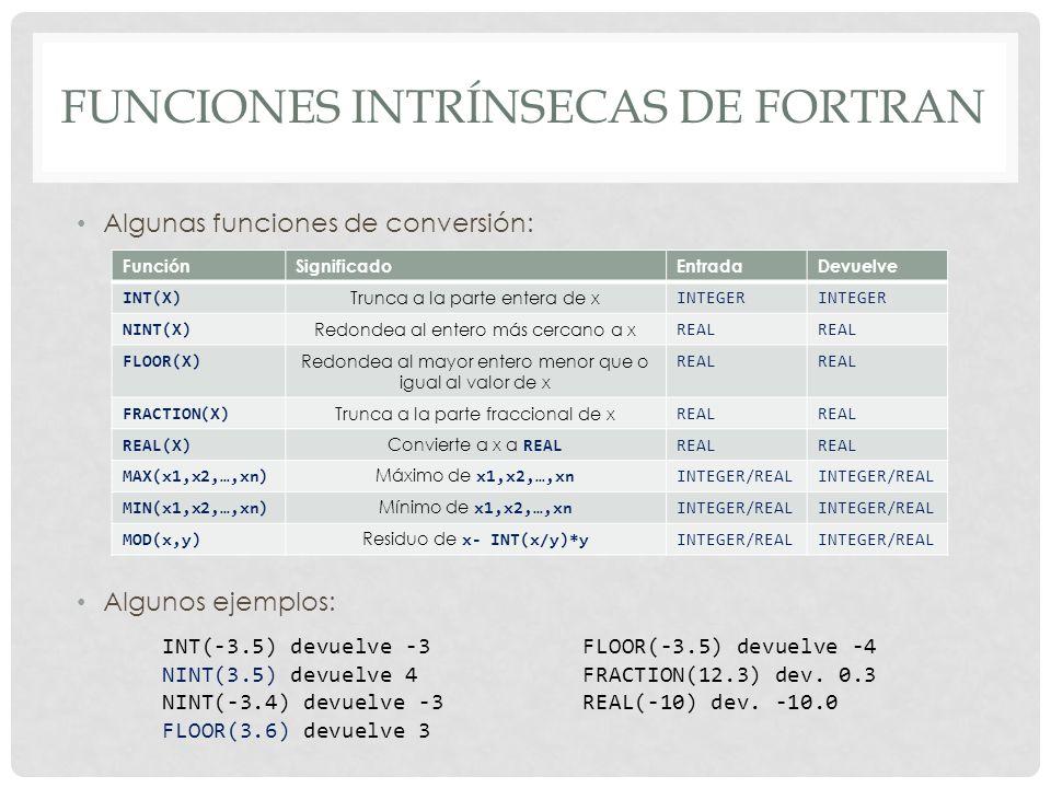 FUNCIONES INTRÍNSECAS DE FORTRAN Algunas funciones de conversión: Algunos ejemplos: FunciónSignificadoEntradaDevuelve INT(X) Trunca a la parte entera de x INTEGER NINT(X) Redondea al entero más cercano a x REAL FLOOR(X) Redondea al mayor entero menor que o igual al valor de x REAL FRACTION(X) Trunca a la parte fraccional de x REAL REAL(X) Convierte a x a REAL REAL MAX(x1,x2,…,xn) Máximo de x1,x2,…,xn INTEGER/REAL MIN(x1,x2,…,xn) Mínimo de x1,x2,…,xn INTEGER/REAL MOD(x,y) Residuo de x- INT(x/y)*y INTEGER/REAL INT(-3.5) devuelve -3FLOOR(-3.5) devuelve -4 NINT(3.5) devuelve 4FRACTION(12.3) dev.