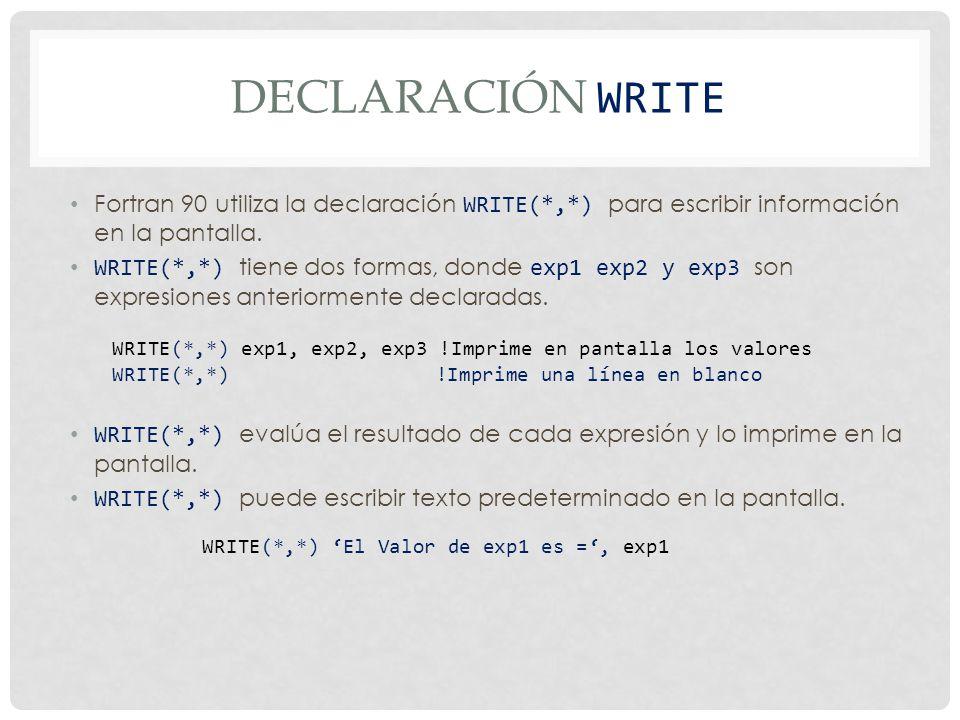 DECLARACIÓN WRITE Fortran 90 utiliza la declaración WRITE(*,*) para escribir información en la pantalla.