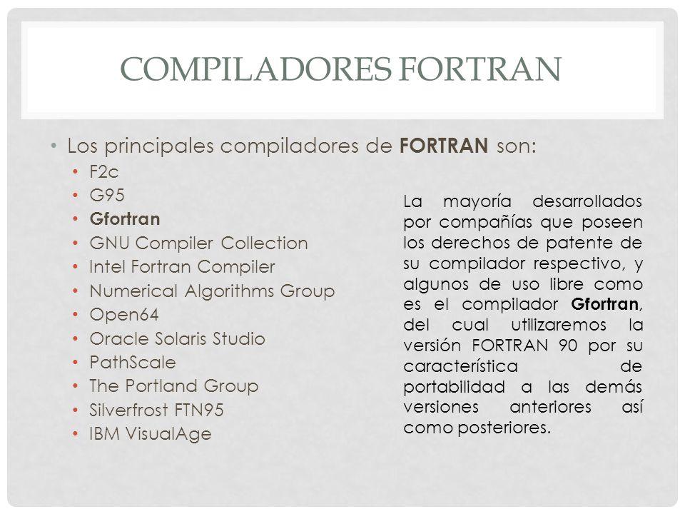 COMPILADORES FORTRAN Los principales compiladores de FORTRAN son: F2c G95 Gfortran GNU Compiler Collection Intel Fortran Compiler Numerical Algorithms Group Open64 Oracle Solaris Studio PathScale The Portland Group Silverfrost FTN95 IBM VisualAge La mayoría desarrollados por compañías que poseen los derechos de patente de su compilador respectivo, y algunos de uso libre como es el compilador Gfortran, del cual utilizaremos la versión FORTRAN 90 por su característica de portabilidad a las demás versiones anteriores así como posteriores.