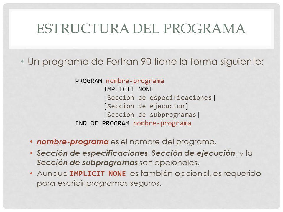 ESTRUCTURA DEL PROGRAMA Un programa de Fortran 90 tiene la forma siguiente: nombre-programa es el nombre del programa.