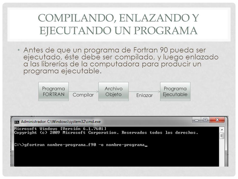 COMPILANDO, ENLAZANDO Y EJECUTANDO UN PROGRAMA Antes de que un programa de Fortran 90 pueda ser ejecutado, éste debe ser compilado, y luego enlazado a las librerías de la computadora para producir un programa ejecutable.