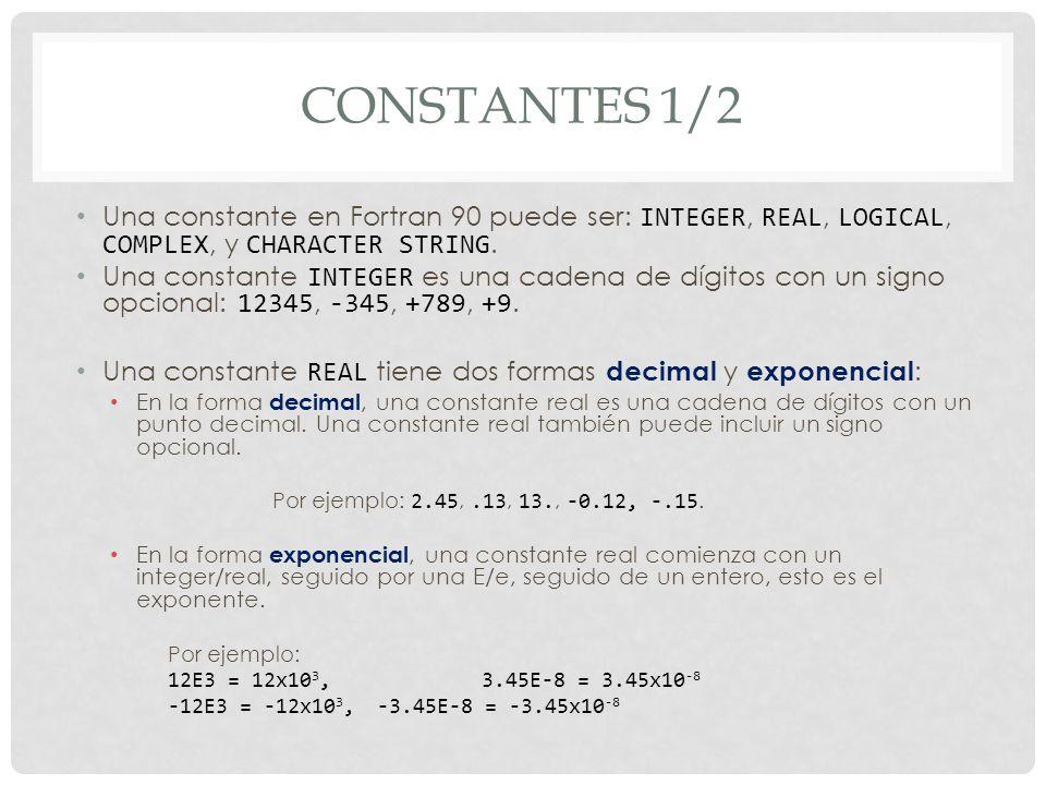 CONSTANTES 1/2 Una constante en Fortran 90 puede ser: INTEGER, REAL, LOGICAL, COMPLEX, y CHARACTER STRING.
