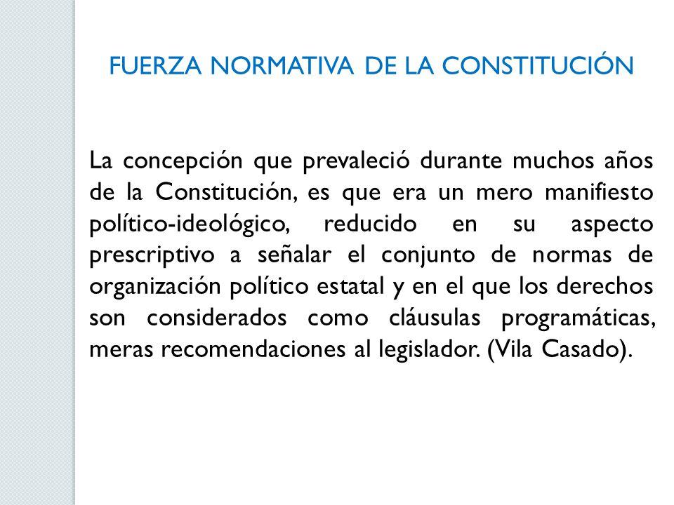 FUERZA NORMATIVA DE LA CONSTITUCIÓN La concepción que prevaleció durante muchos años de la Constitución, es que era un mero manifiesto político-ideoló