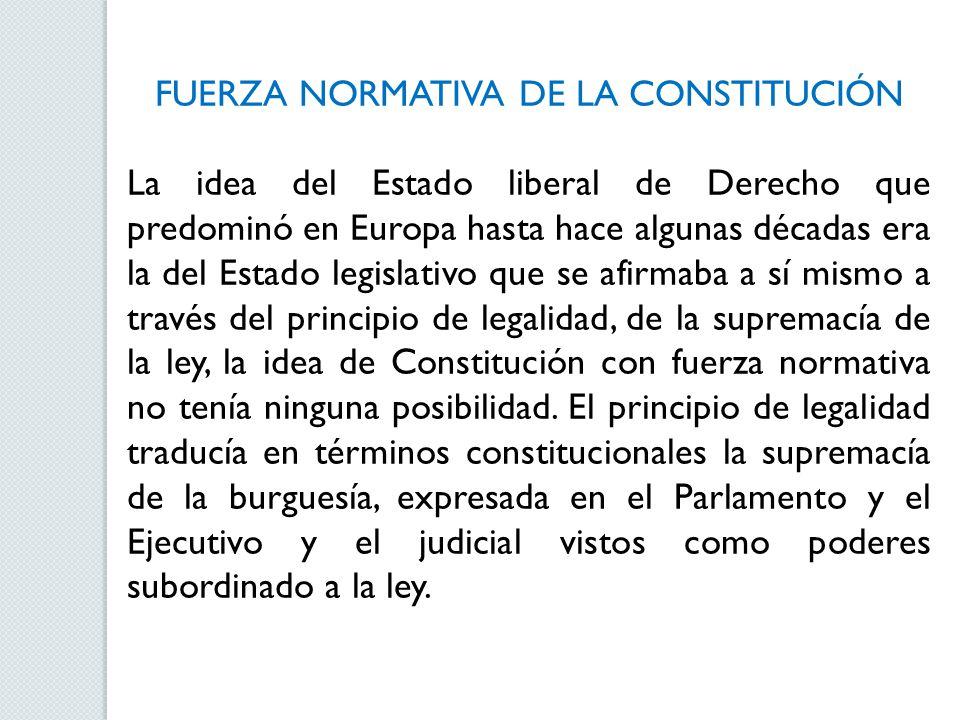 FUERZA NORMATIVA DE LA CONSTITUCIÓN La idea del Estado liberal de Derecho que predominó en Europa hasta hace algunas décadas era la del Estado legislativo que se afirmaba a sí mismo a través del principio de legalidad, de la supremacía de la ley, la idea de Constitución con fuerza normativa no tenía ninguna posibilidad.