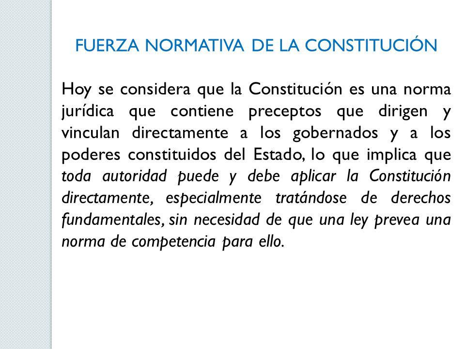 FUERZA NORMATIVA DE LA CONSTITUCIÓN Hoy se considera que la Constitución es una norma jurídica que contiene preceptos que dirigen y vinculan directame