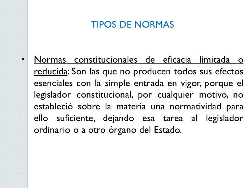 TIPOS DE NORMAS Normas constitucionales de eficacia limitada o reducida: Son las que no producen todos sus efectos esenciales con la simple entrada en